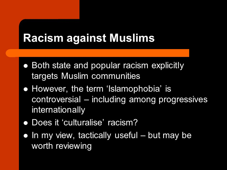 Racism against Muslims Both state and popular racism explicitly targets Muslim communities However, the term 'Islamophobia' is controversial – including among progressives internationally Does it 'culturalise' racism.