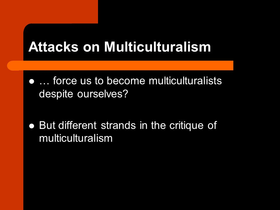Critique of multiculturalism as divisive and enabling oppressive practices to be tolerated as 'cultural heritage' Encouraging cultural difference and cultural rights of minorities seen to contribute to segregation and inequality
