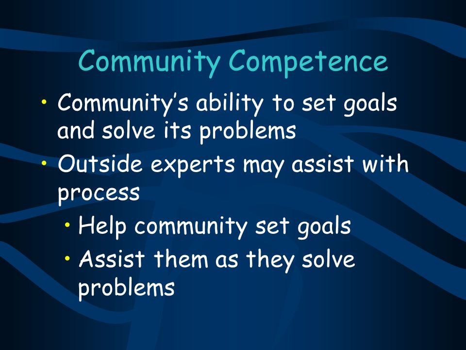 Community Competence Community's ability to set goals and solve its problems Outside experts may assist with process Help community set goals Assist t