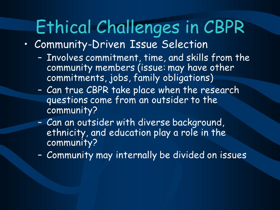 Ethical Challenges in CBPR Community-Driven Issue Selection –Involves commitment, time, and skills from the community members (issue: may have other c