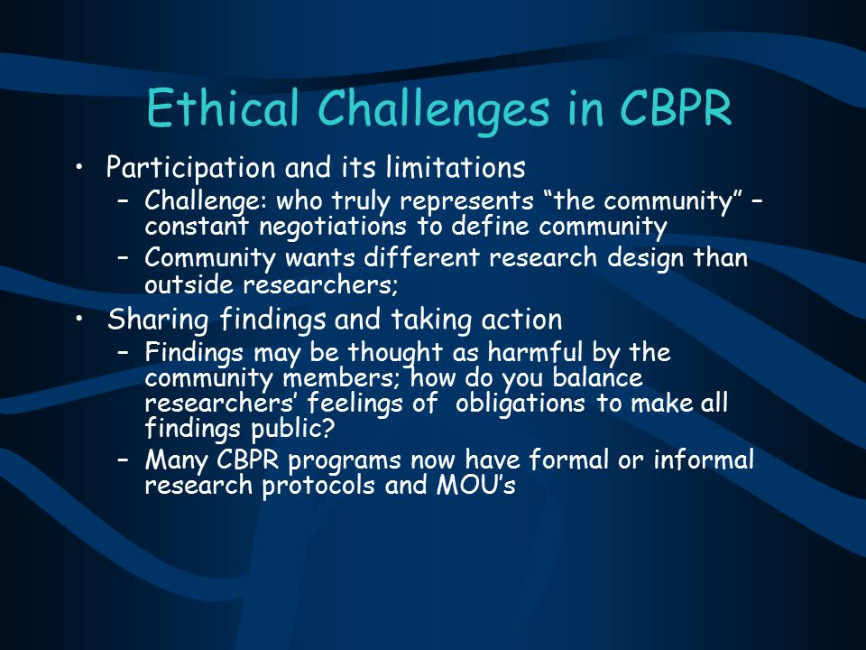 """Ethical Challenges in CBPR Participation and its limitations –Challenge: who truly represents """"the community"""" – constant negotiations to define commun"""