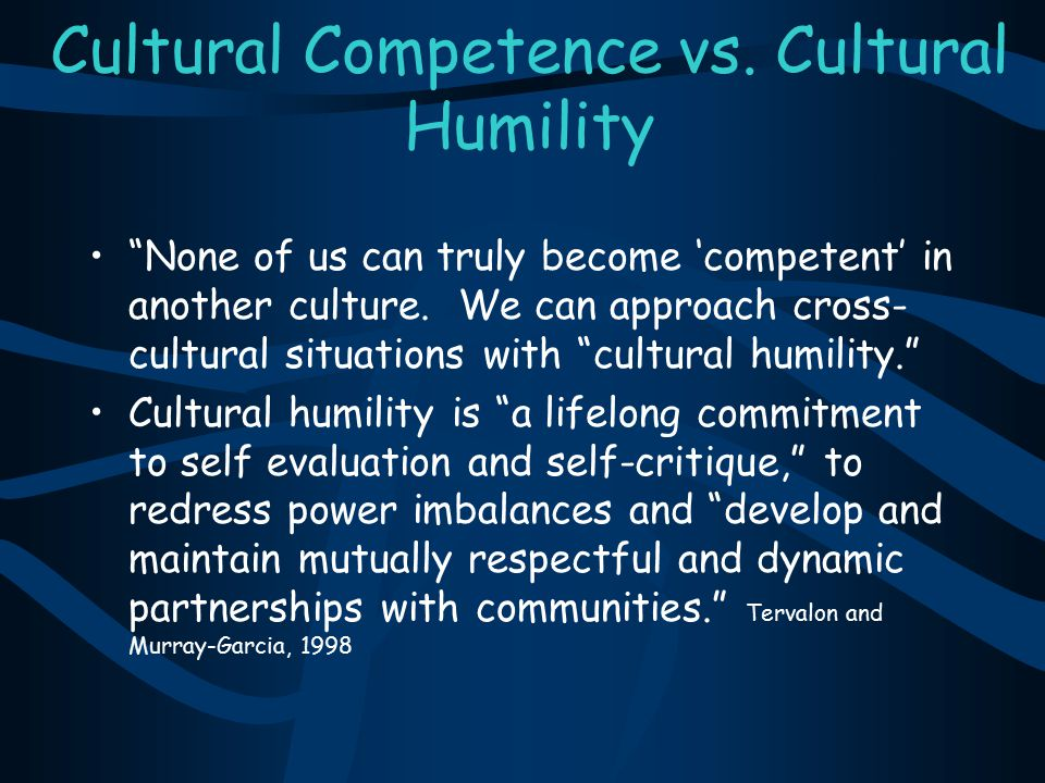 """Cultural Competence vs. Cultural Humility """"None of us can truly become 'competent' in another culture. We can approach cross- cultural situations with"""