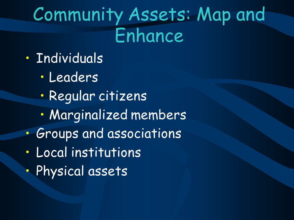 Community Assets: Map and Enhance Individuals Leaders Regular citizens Marginalized members Groups and associations Local institutions Physical assets