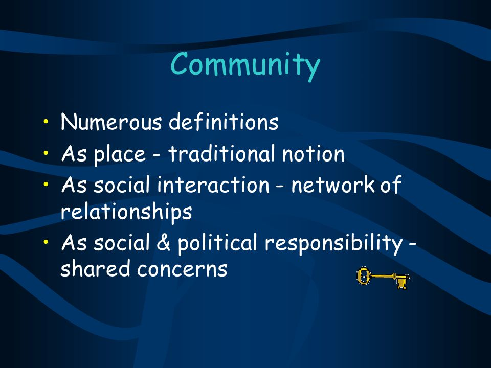 Key Characteristics of Community Shared sense of belonging and connectedness Manifested in common symbols, language and emotional connections (Israel et al., 1994, p.151).