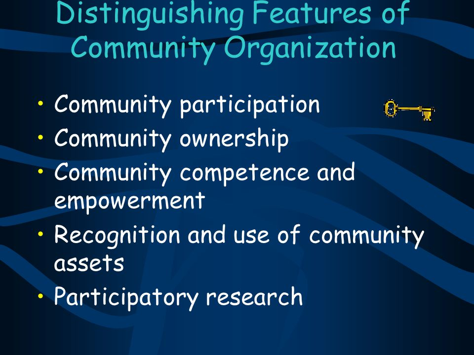 Distinguishing Features of Community Organization Community participation Community ownership Community competence and empowerment Recognition and use