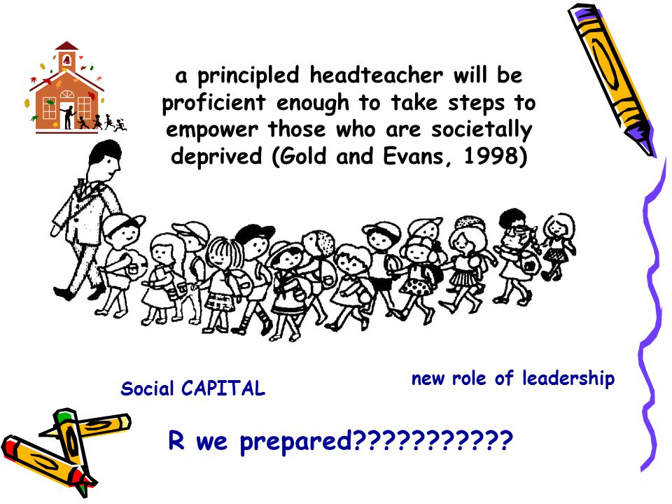 a principled headteacher will be proficient enough to take steps to empower those who are societally deprived (Gold and Evans, 1998) Social CAPITAL new role of leadership R we prepared