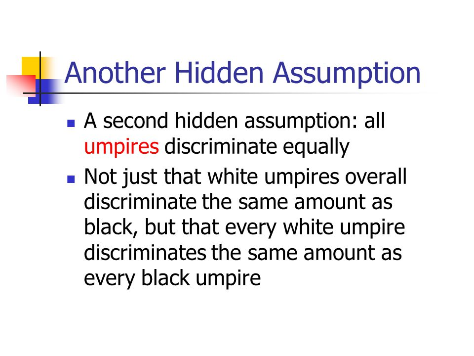 Another Hidden Assumption A second hidden assumption: all umpires discriminate equally Not just that white umpires overall discriminate the same amount as black, but that every white umpire discriminates the same amount as every black umpire