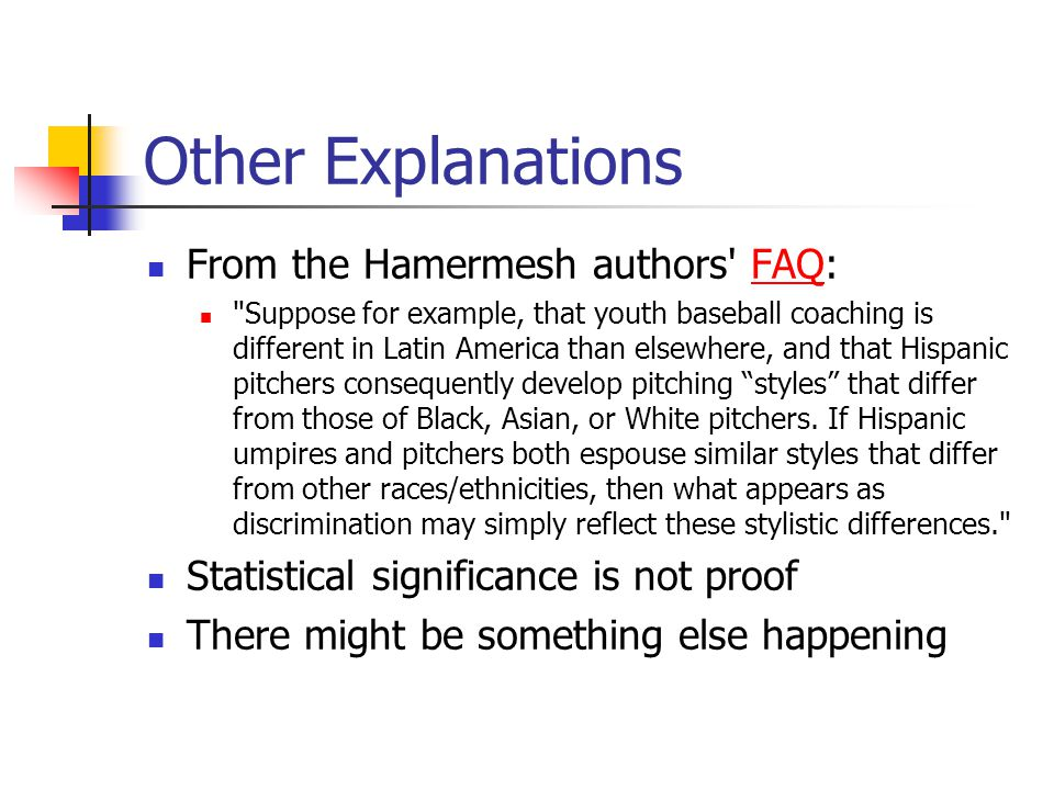 Other Explanations From the Hamermesh authors FAQ:FAQ Suppose for example, that youth baseball coaching is different in Latin America than elsewhere, and that Hispanic pitchers consequently develop pitching styles that differ from those of Black, Asian, or White pitchers.