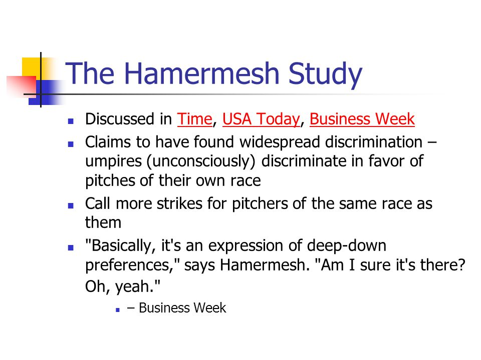 The Hamermesh Study Discussed in Time, USA Today, Business WeekTimeUSA TodayBusiness Week Claims to have found widespread discrimination – umpires (unconsciously) discriminate in favor of pitches of their own race Call more strikes for pitchers of the same race as them Basically, it s an expression of deep-down preferences, says Hamermesh.