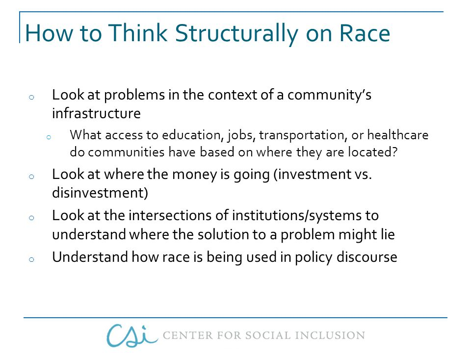 How to Think Structurally on Race o Look at problems in the context of a community's infrastructure o What access to education, jobs, transportation, or healthcare do communities have based on where they are located.