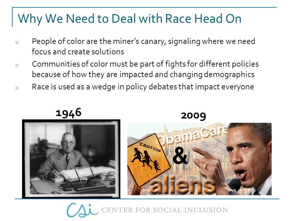 Why We Need to Deal with Race Head On o People of color are the miner's canary, signaling where we need focus and create solutions o Communities of color must be part of fights for different policies because of how they are impacted and changing demographics o Race is used as a wedge in policy debates that impact everyone 1946 2009