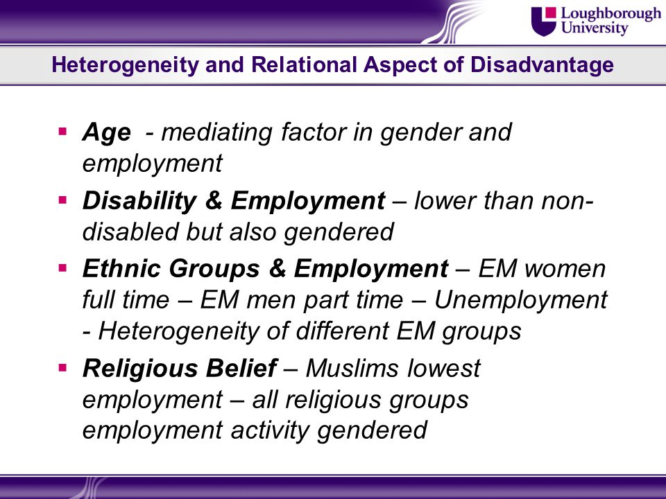 Heterogeneity and Relational Aspect of Disadvantage  Age - mediating factor in gender and employment  Disability & Employment – lower than non- disabled but also gendered  Ethnic Groups & Employment – EM women full time – EM men part time – Unemployment - Heterogeneity of different EM groups  Religious Belief – Muslims lowest employment – all religious groups employment activity gendered