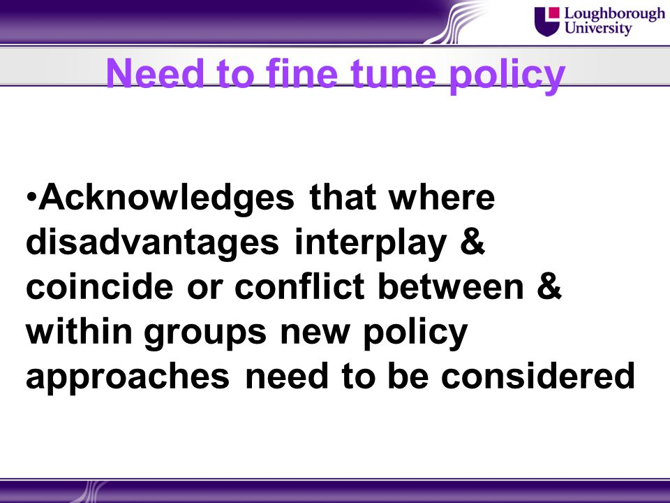 Need to fine tune policy Acknowledges that where disadvantages interplay & coincide or conflict between & within groups new policy approaches need to be considered