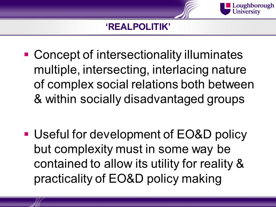 'REALPOLITIK'  Concept of intersectionality illuminates multiple, intersecting, interlacing nature of complex social relations both between & within socially disadvantaged groups  Useful for development of EO&D policy but complexity must in some way be contained to allow its utility for reality & practicality of EO&D policy making