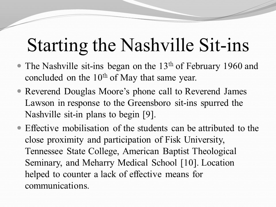 Starting the Nashville Sit-ins The Nashville sit-ins began on the 13 th of February 1960 and concluded on the 10 th of May that same year.