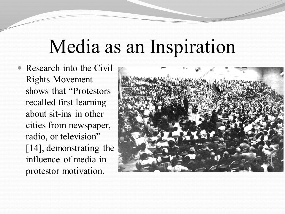 Media as an Inspiration Research into the Civil Rights Movement shows that Protestors recalled first learning about sit-ins in other cities from newspaper, radio, or television [14], demonstrating the influence of media in protestor motivation.
