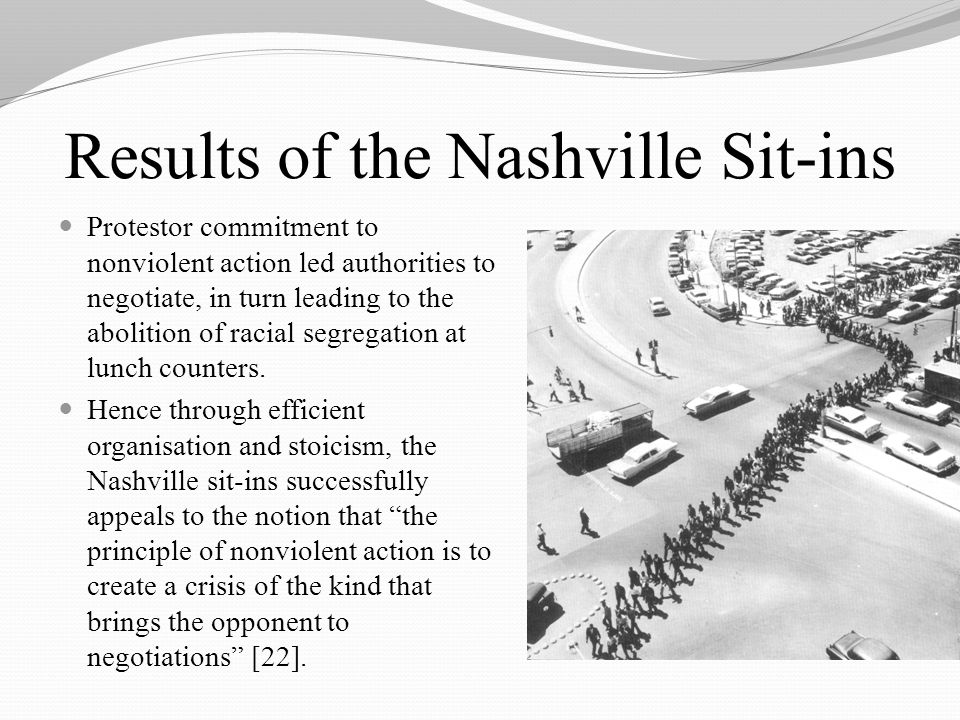 Results of the Nashville Sit-ins Protestor commitment to nonviolent action led authorities to negotiate, in turn leading to the abolition of racial segregation at lunch counters.