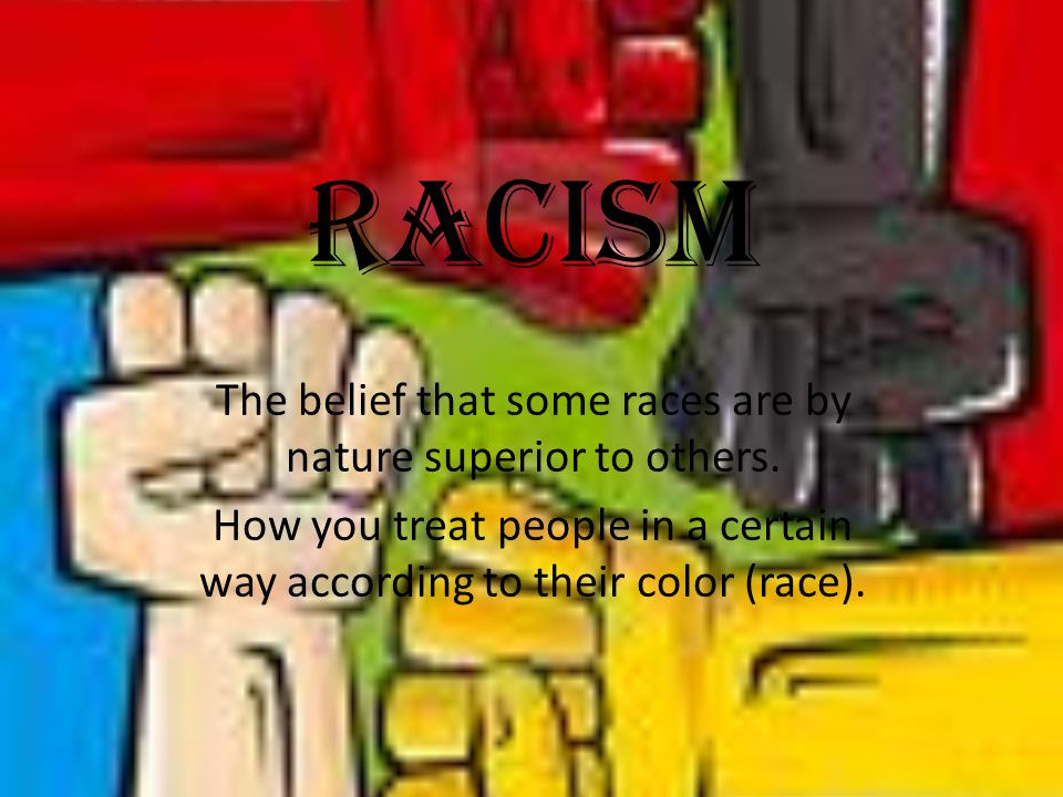 Racism The belief that some races are by nature superior to others. How you treat people in a certain way according to their color (race).