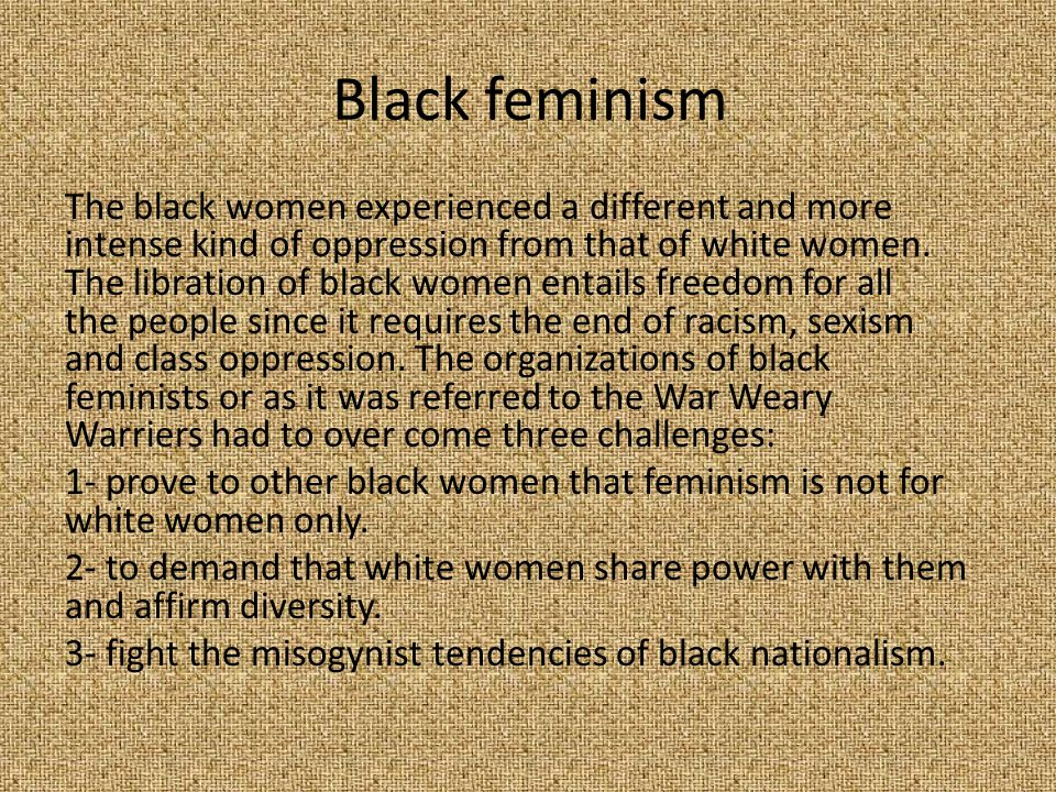 Black feminism The black women experienced a different and more intense kind of oppression from that of white women. The libration of black women enta