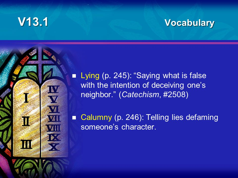 """V13.1 Vocabulary n Lying (p. 245): """"Saying what is false with the intention of deceiving one's neighbor."""" (Catechism, #2508) n Calumny (p. 246): Telli"""