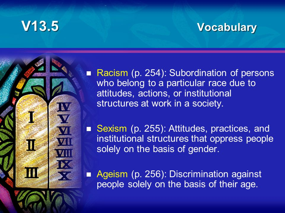 V13.5 Vocabulary n Racism (p. 254): Subordination of persons who belong to a particular race due to attitudes, actions, or institutional structures at