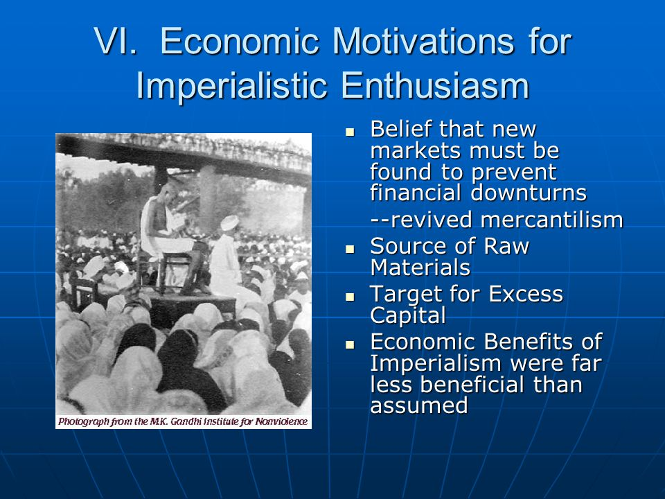 VI. Economic Motivations for Imperialistic Enthusiasm Belief that new markets must be found to prevent financial downturns Belief that new markets mus