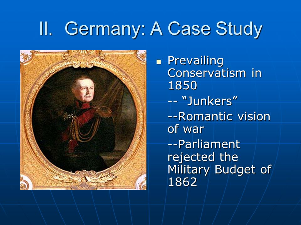 """II. Germany: A Case Study Prevailing Conservatism in 1850 Prevailing Conservatism in 1850 -- """"Junkers"""" --Romantic vision of war --Parliament rejected"""