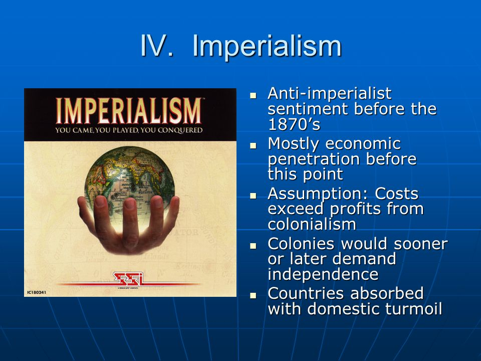 IV. Imperialism Anti-imperialist sentiment before the 1870's Anti-imperialist sentiment before the 1870's Mostly economic penetration before this poin