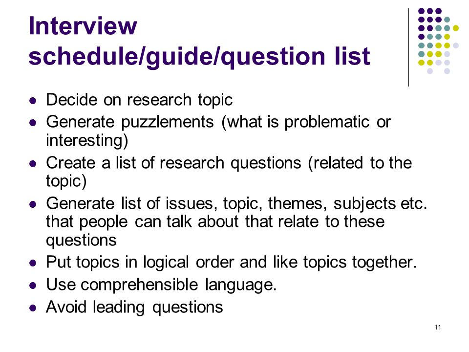 11 Interview schedule/guide/question list Decide on research topic Generate puzzlements (what is problematic or interesting) Create a list of research questions (related to the topic) Generate list of issues, topic, themes, subjects etc.