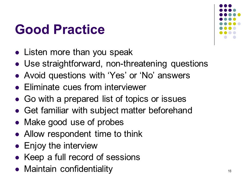 18 Good Practice Listen more than you speak Use straightforward, non-threatening questions Avoid questions with 'Yes' or 'No' answers Eliminate cues from interviewer Go with a prepared list of topics or issues Get familiar with subject matter beforehand Make good use of probes Allow respondent time to think Enjoy the interview Keep a full record of sessions Maintain confidentiality