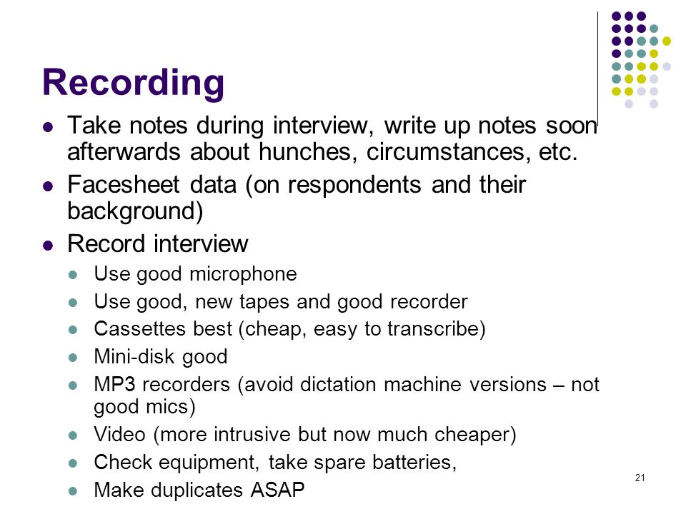 21 Recording Take notes during interview, write up notes soon afterwards about hunches, circumstances, etc.