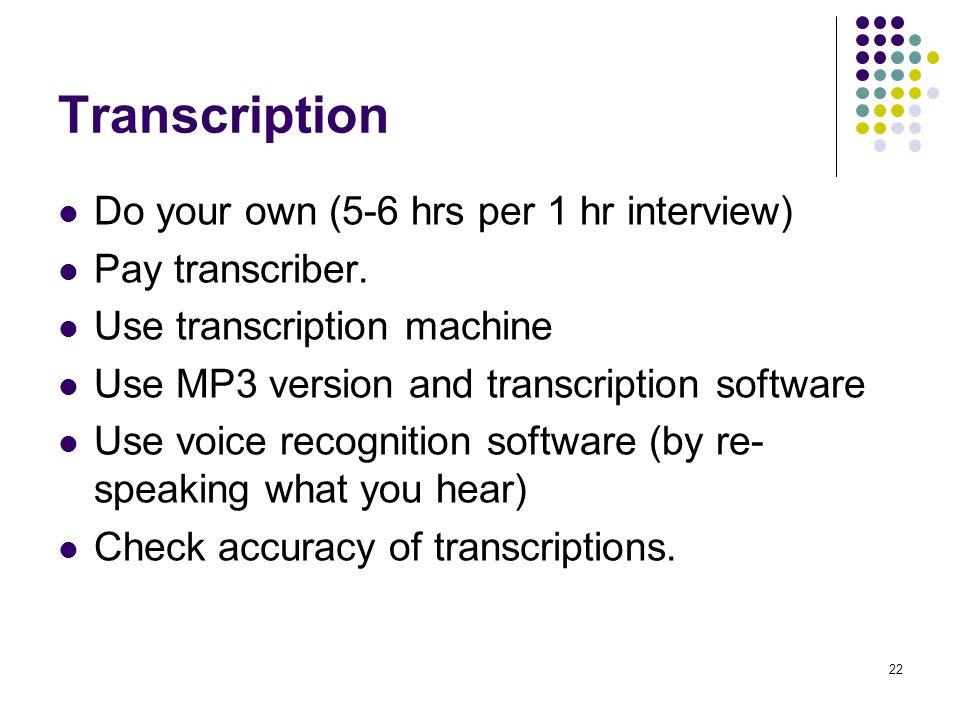 22 Transcription Do your own (5-6 hrs per 1 hr interview) Pay transcriber.