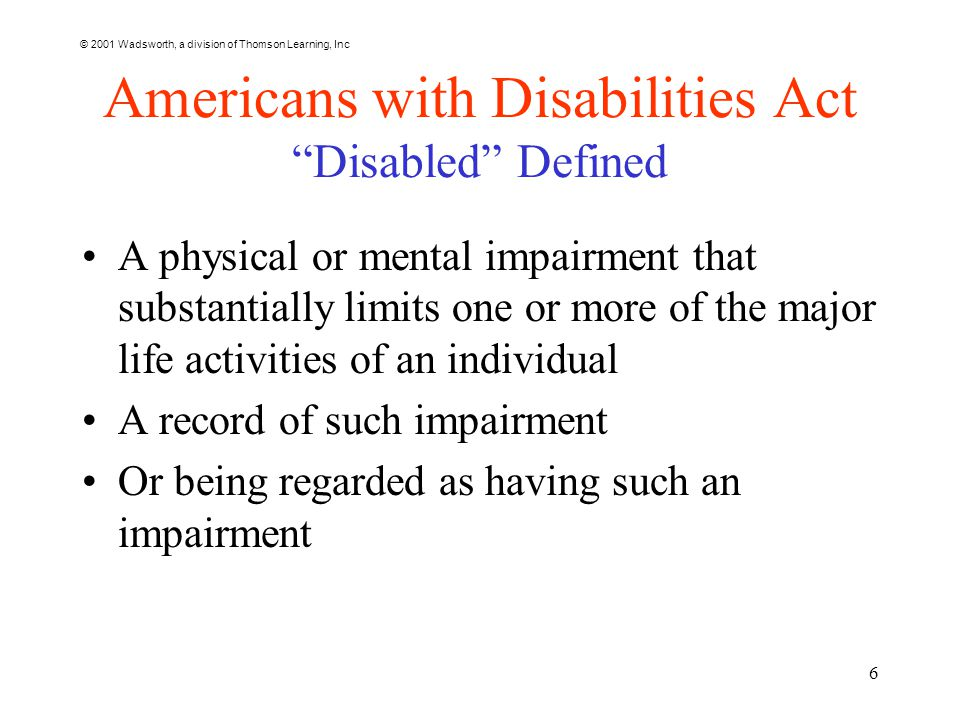 © 2001 Wadsworth, a division of Thomson Learning, Inc 6 Americans with Disabilities Act Disabled Defined A physical or mental impairment that substantially limits one or more of the major life activities of an individual A record of such impairment Or being regarded as having such an impairment
