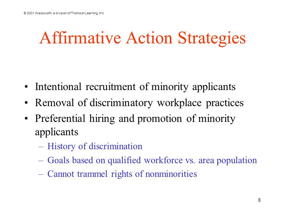 © 2001 Wadsworth, a division of Thomson Learning, Inc 8 Affirmative Action Strategies Intentional recruitment of minority applicants Removal of discriminatory workplace practices Preferential hiring and promotion of minority applicants –History of discrimination –Goals based on qualified workforce vs.