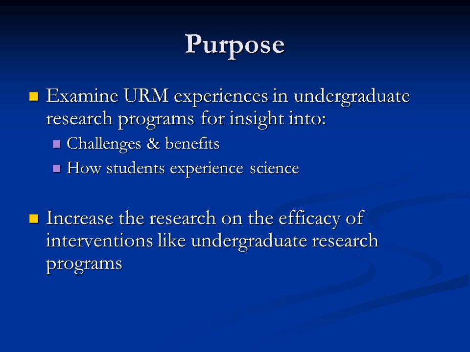 Purpose Examine URM experiences in undergraduate research programs for insight into: Examine URM experiences in undergraduate research programs for insight into: Challenges & benefits Challenges & benefits How students experience science How students experience science Increase the research on the efficacy of interventions like undergraduate research programs Increase the research on the efficacy of interventions like undergraduate research programs