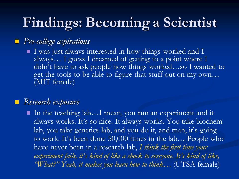 Findings: Becoming a Scientist Pre-college aspirations Pre-college aspirations I was just always interested in how things worked and I always… I guess I dreamed of getting to a point where I didn't have to ask people how things worked…so I wanted to get the tools to be able to figure that stuff out on my own… (MIT female) Research exposure Research exposure In the teaching lab…I mean, you run an experiment and it always works.