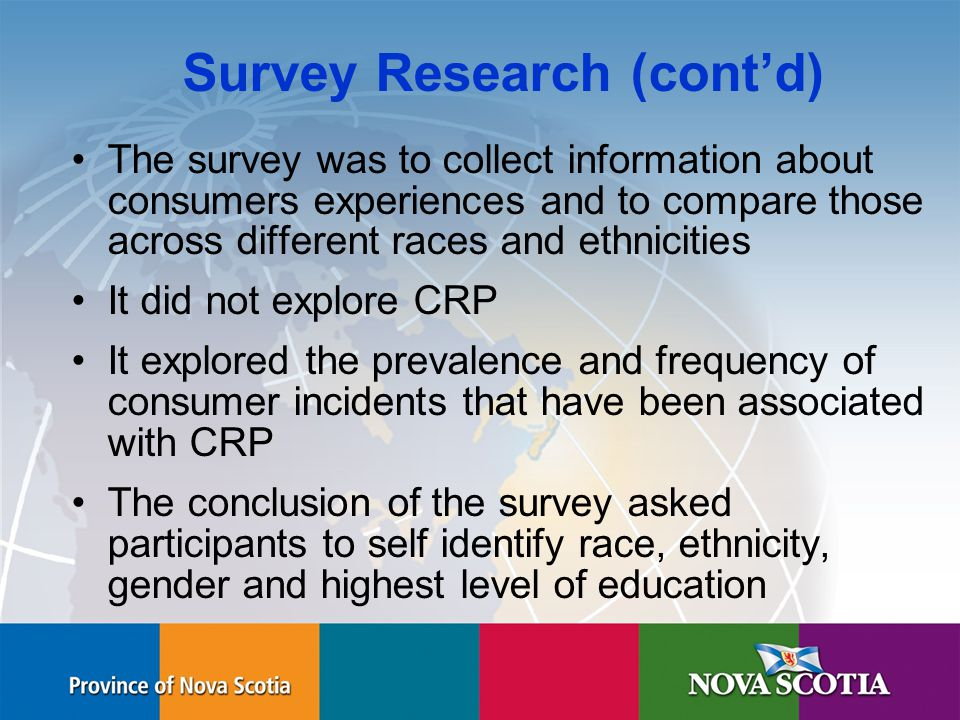 Human Rights Commission Survey Research (cont'd) The survey was to collect information about consumers experiences and to compare those across different races and ethnicities It did not explore CRP It explored the prevalence and frequency of consumer incidents that have been associated with CRP The conclusion of the survey asked participants to self identify race, ethnicity, gender and highest level of education