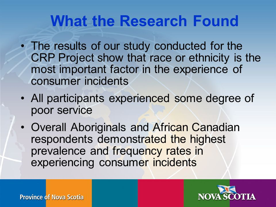 Human Rights Commission What the Research Found The results of our study conducted for the CRP Project show that race or ethnicity is the most important factor in the experience of consumer incidents All participants experienced some degree of poor service Overall Aboriginals and African Canadian respondents demonstrated the highest prevalence and frequency rates in experiencing consumer incidents