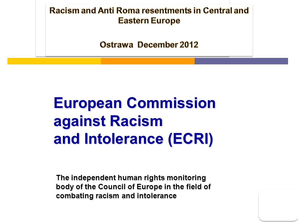 European Commission against Racism and Intolerance (ECRI) The independent human rights monitoring body of the Council of Europe in the field of combating racism and intolerance