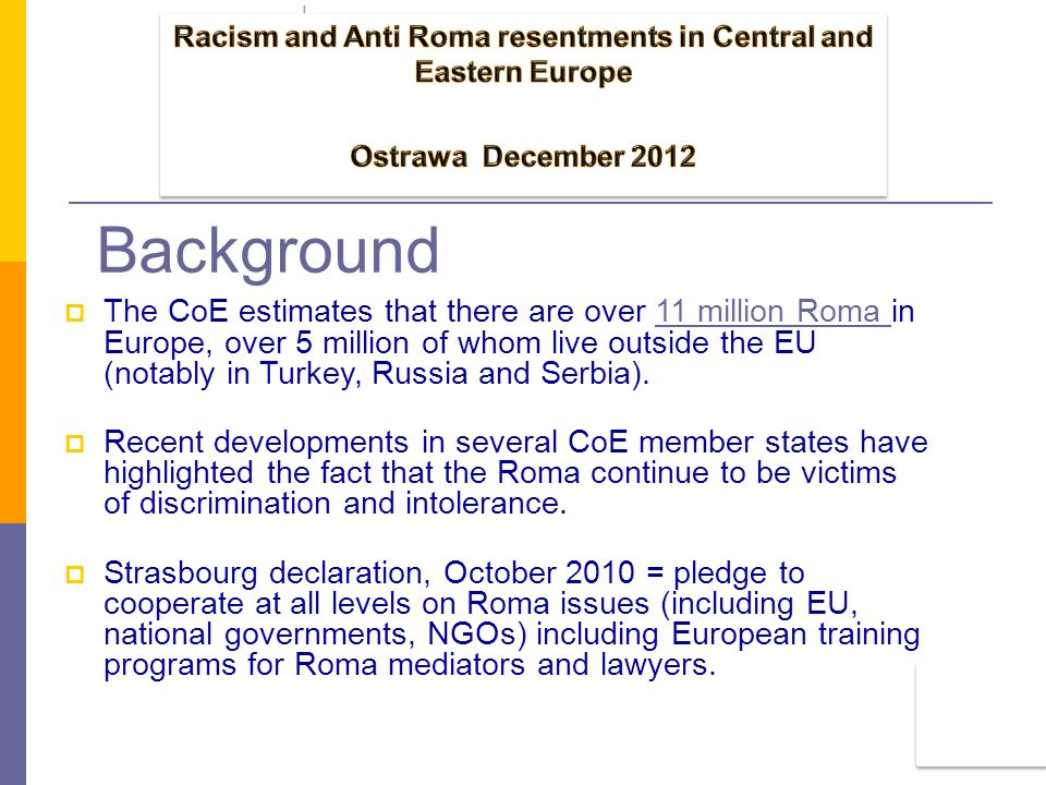 Background  The CoE estimates that there are over 11 million Roma in Europe, over 5 million of whom live outside the EU (notably in Turkey, Russia and Serbia).11 million Roma  Recent developments in several CoE member states have highlighted the fact that the Roma continue to be victims of discrimination and intolerance.