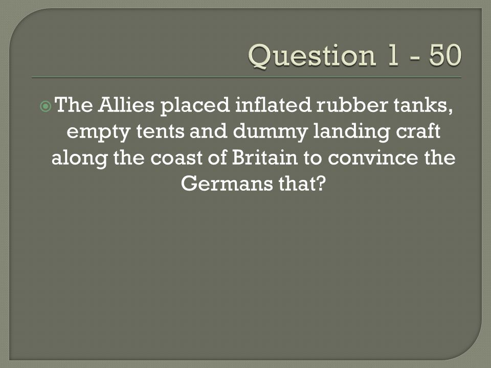  The Allies placed inflated rubber tanks, empty tents and dummy landing craft along the coast of Britain to convince the Germans that?