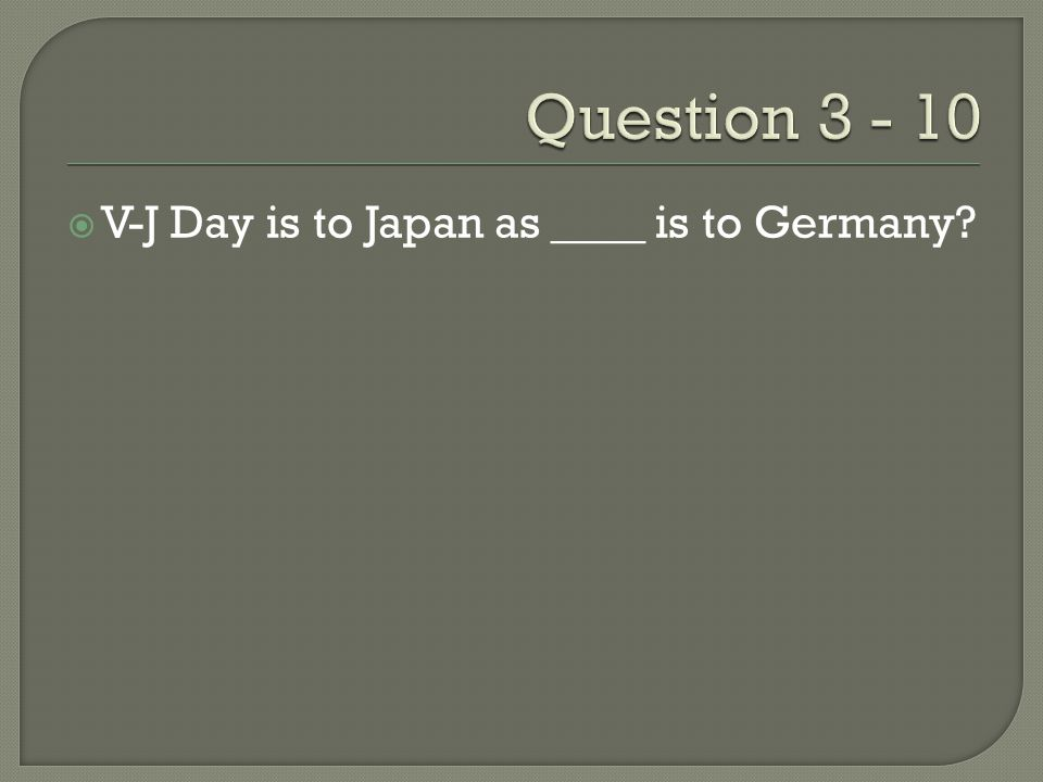  V-J Day is to Japan as ____ is to Germany?