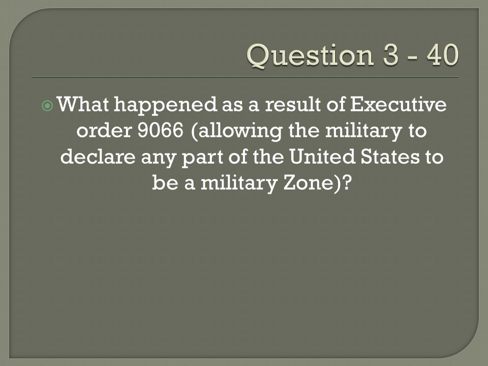  What happened as a result of Executive order 9066 (allowing the military to declare any part of the United States to be a military Zone)?