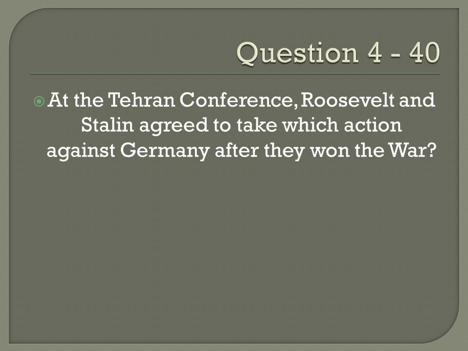  At the Tehran Conference, Roosevelt and Stalin agreed to take which action against Germany after they won the War?