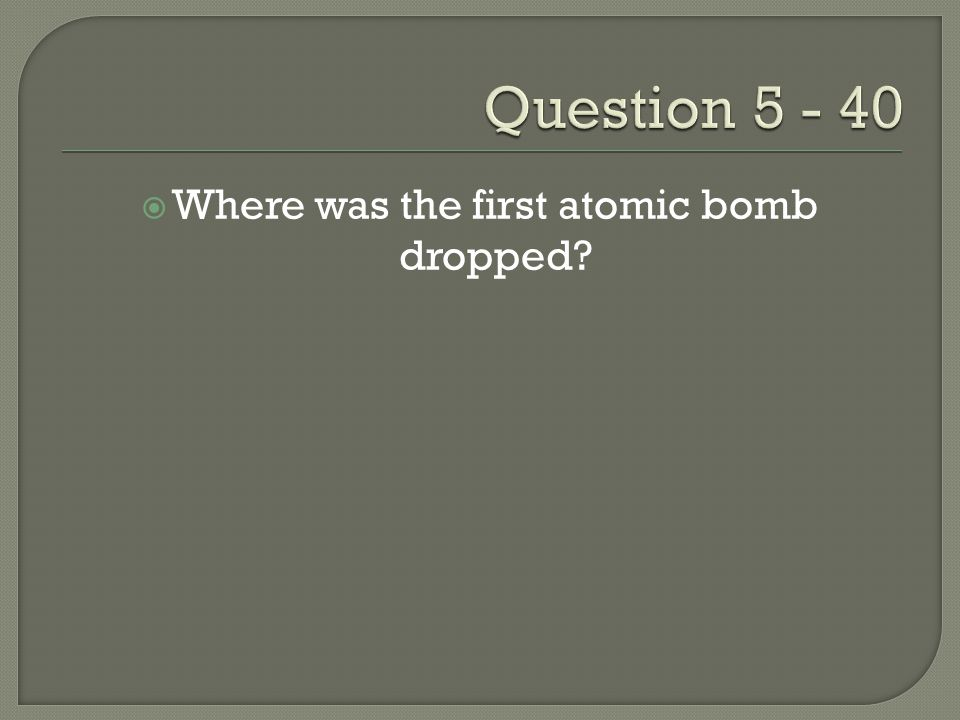  Where was the first atomic bomb dropped?