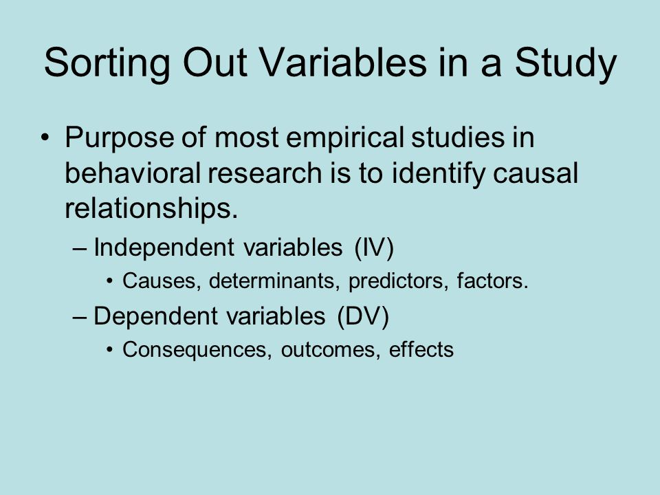 Sorting Out Variables in a Study Purpose of most empirical studies in behavioral research is to identify causal relationships. –Independent variables