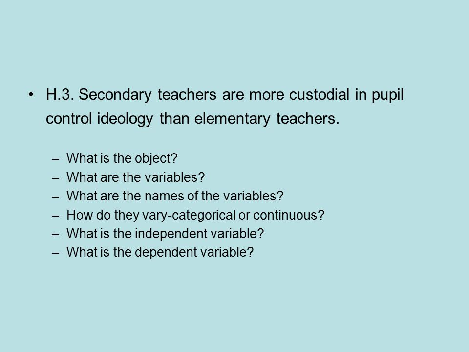 H.3. Secondary teachers are more custodial in pupil control ideology than elementary teachers. –What is the object? –What are the variables? –What are