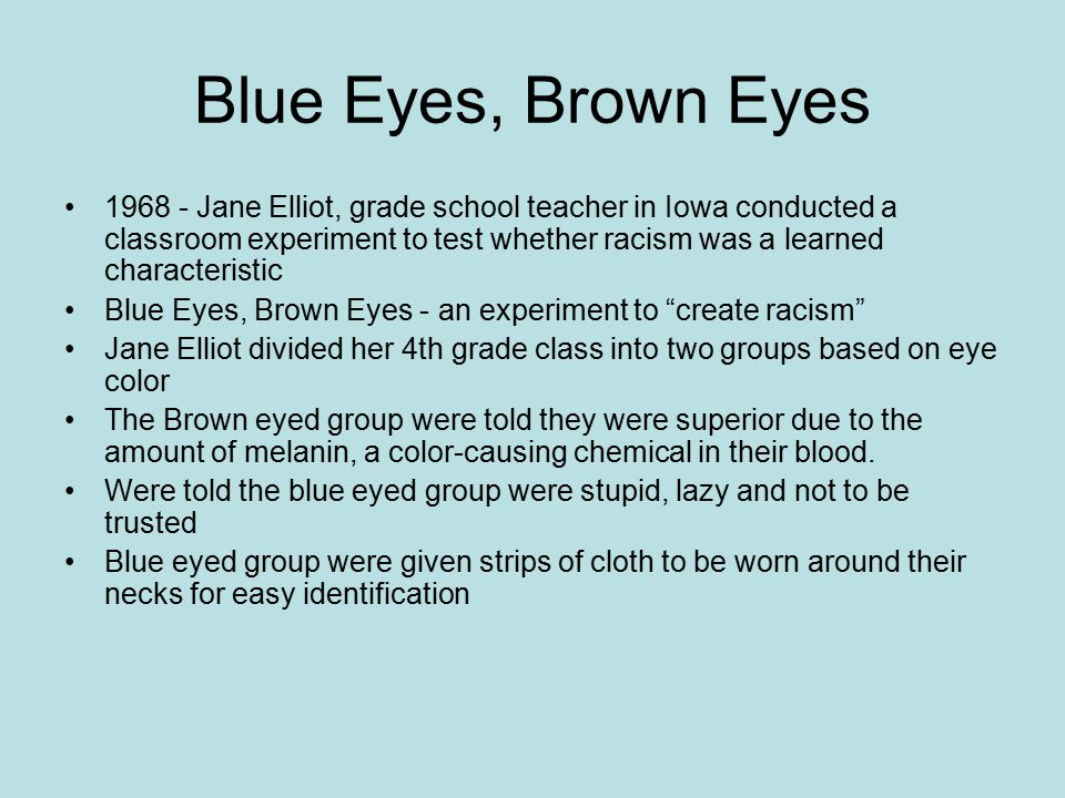Blue Eyes, Brown Eyes 1968 - Jane Elliot, grade school teacher in Iowa conducted a classroom experiment to test whether racism was a learned character