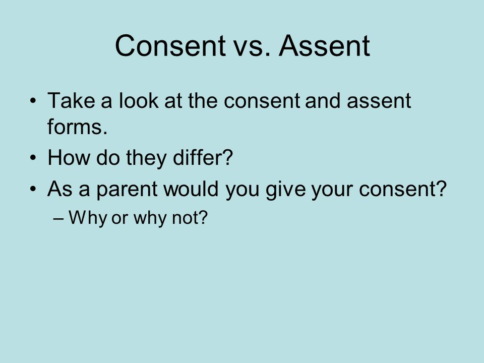 Consent vs. Assent Take a look at the consent and assent forms. How do they differ? As a parent would you give your consent? –Why or why not?