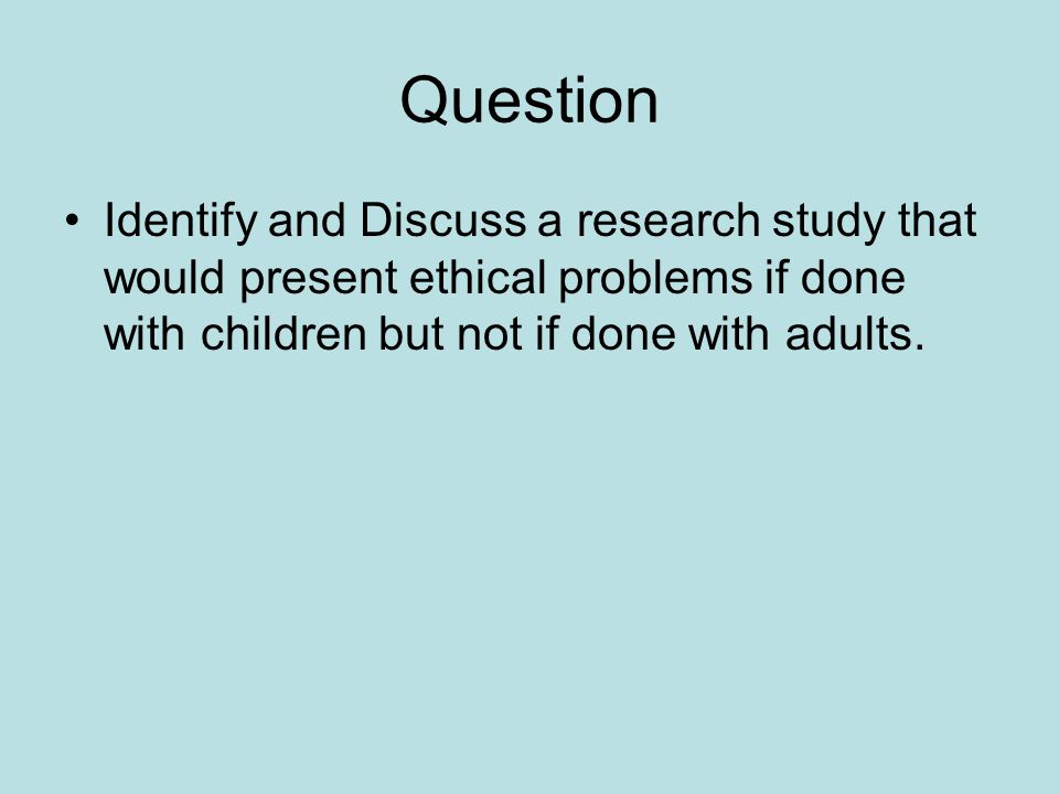 Question Identify and Discuss a research study that would present ethical problems if done with children but not if done with adults.